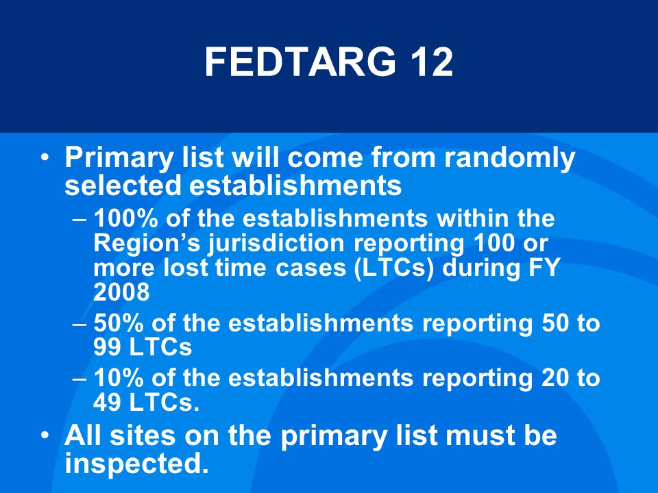 FEDTARG 12 Primary list will come from randomly selected establishments –100% of the establishments within the Regions jurisdiction reporting 100 or more lost time cases (LTCs) during FY 2008 –50% of the establishments reporting 50 to 99 LTCs –10% of the establishments reporting 20 to 49 LTCs.