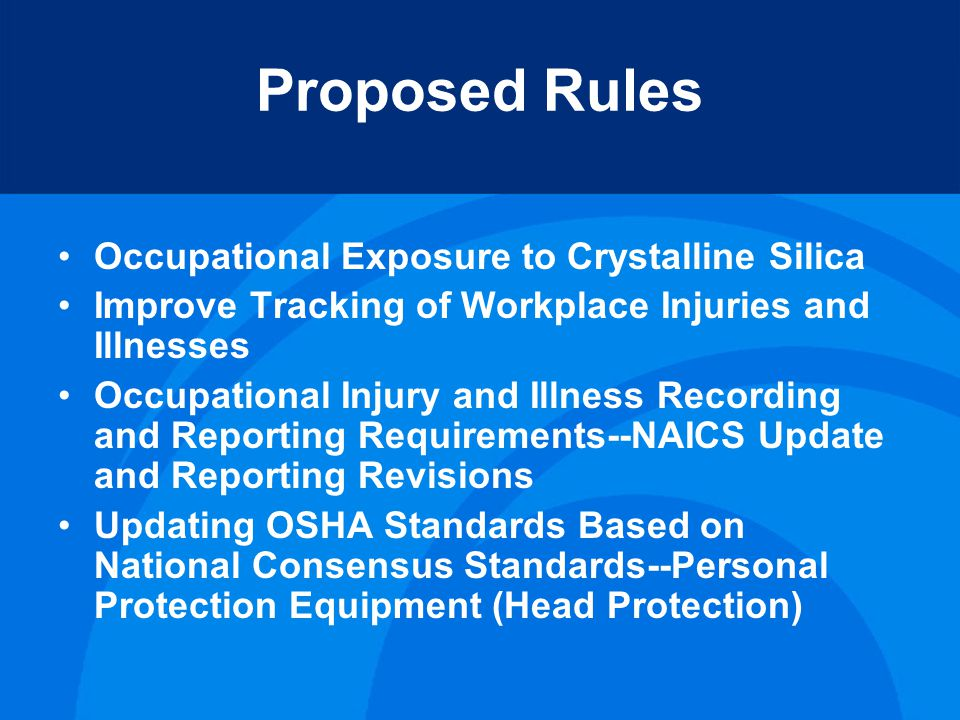 Proposed Rules Occupational Exposure to Crystalline Silica Improve Tracking of Workplace Injuries and Illnesses Occupational Injury and Illness Recording and Reporting Requirements--NAICS Update and Reporting Revisions Updating OSHA Standards Based on National Consensus Standards--Personal Protection Equipment (Head Protection)