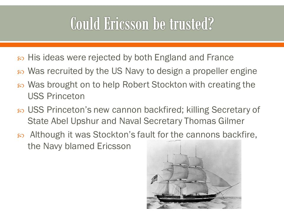 His ideas were rejected by both England and France Was recruited by the US Navy to design a propeller engine Was brought on to help Robert Stockton with creating the USS Princeton USS Princetons new cannon backfired; killing Secretary of State Abel Upshur and Naval Secretary Thomas Gilmer Although it was Stocktons fault for the cannons backfire, the Navy blamed Ericsson