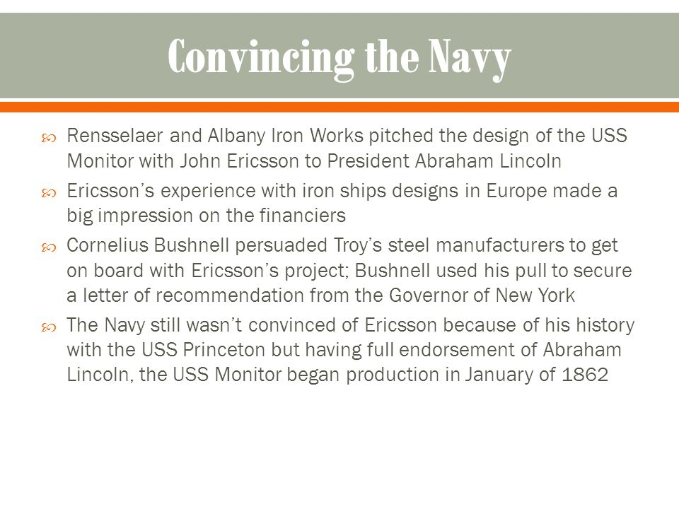 Rensselaer and Albany Iron Works pitched the design of the USS Monitor with John Ericsson to President Abraham Lincoln Ericssons experience with iron ships designs in Europe made a big impression on the financiers Cornelius Bushnell persuaded Troys steel manufacturers to get on board with Ericssons project; Bushnell used his pull to secure a letter of recommendation from the Governor of New York The Navy still wasnt convinced of Ericsson because of his history with the USS Princeton but having full endorsement of Abraham Lincoln, the USS Monitor began production in January of 1862