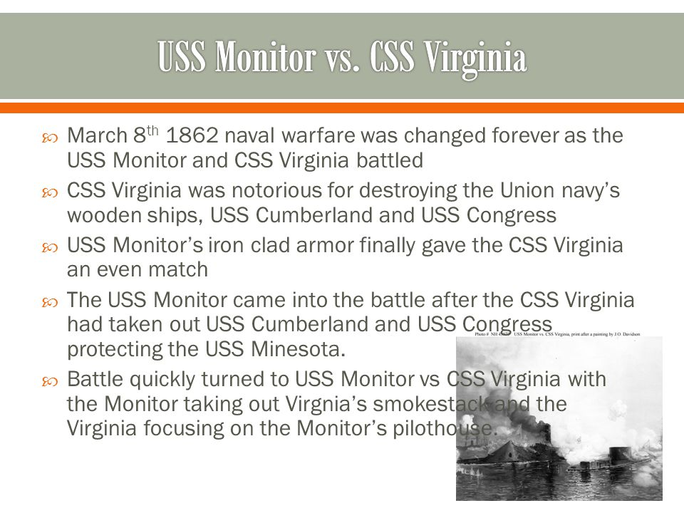 March 8 th 1862 naval warfare was changed forever as the USS Monitor and CSS Virginia battled CSS Virginia was notorious for destroying the Union navys wooden ships, USS Cumberland and USS Congress USS Monitors iron clad armor finally gave the CSS Virginia an even match The USS Monitor came into the battle after the CSS Virginia had taken out USS Cumberland and USS Congress protecting the USS Minesota.