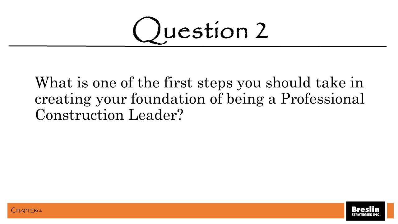 What is one of the first steps you should take in creating your foundation of being a Professional Construction Leader? Question 2 C HAPTER : 2