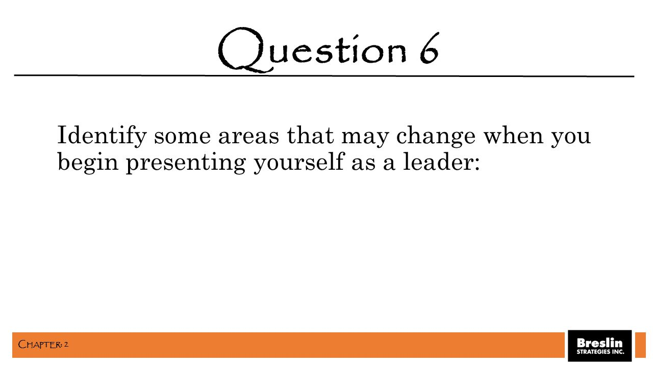 Identify some areas that may change when you begin presenting yourself as a leader: Question 6 C HAPTER : 2