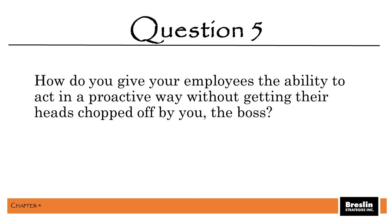 How do you give your employees the ability to act in a proactive way without getting their heads chopped off by you, the boss? Question 5 C HAPTER : 4