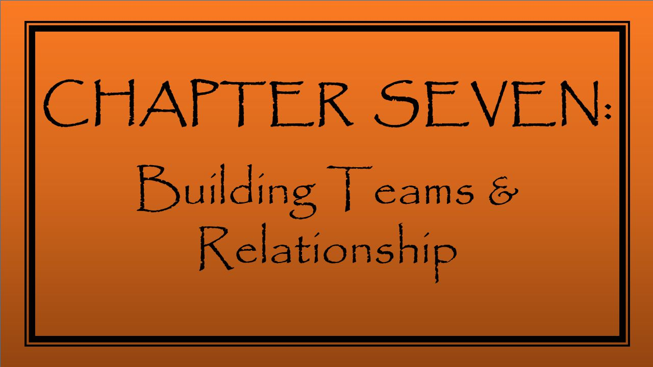 CHAPTER SEVEN: Building Teams & Relationship