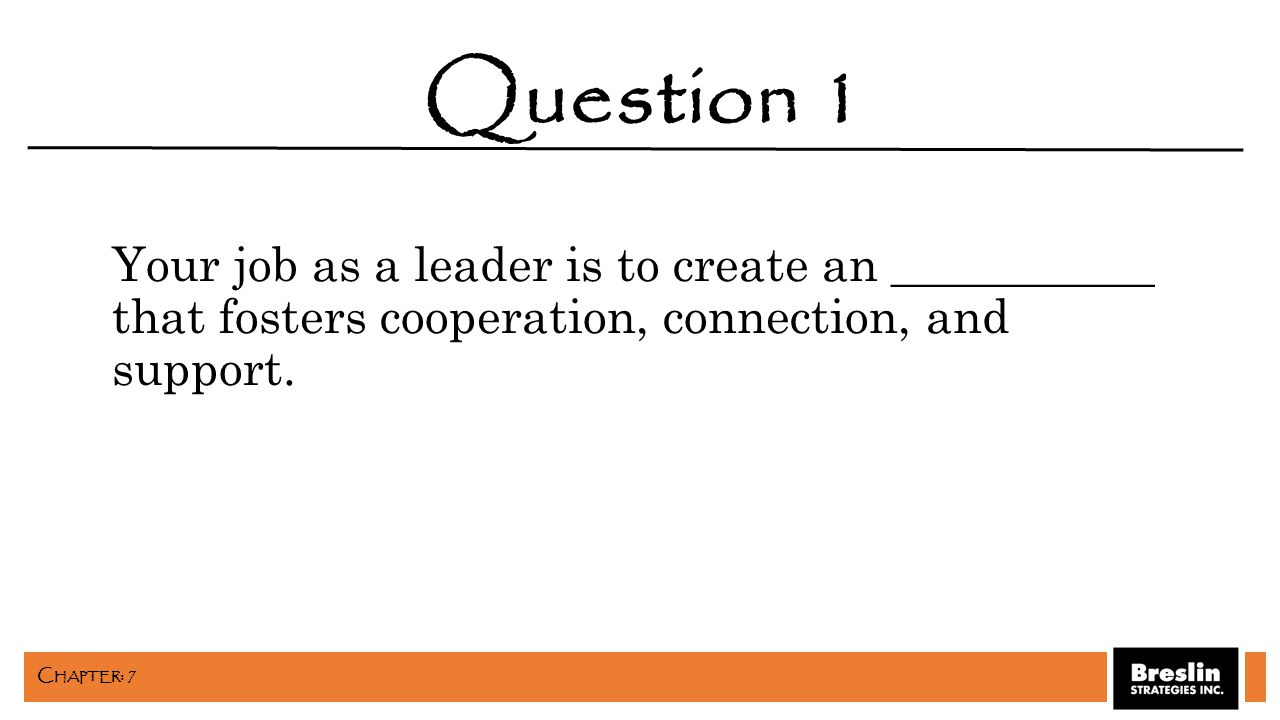 Your job as a leader is to create an ___________ that fosters cooperation, connection, and support. Question 1 C HAPTER : 7