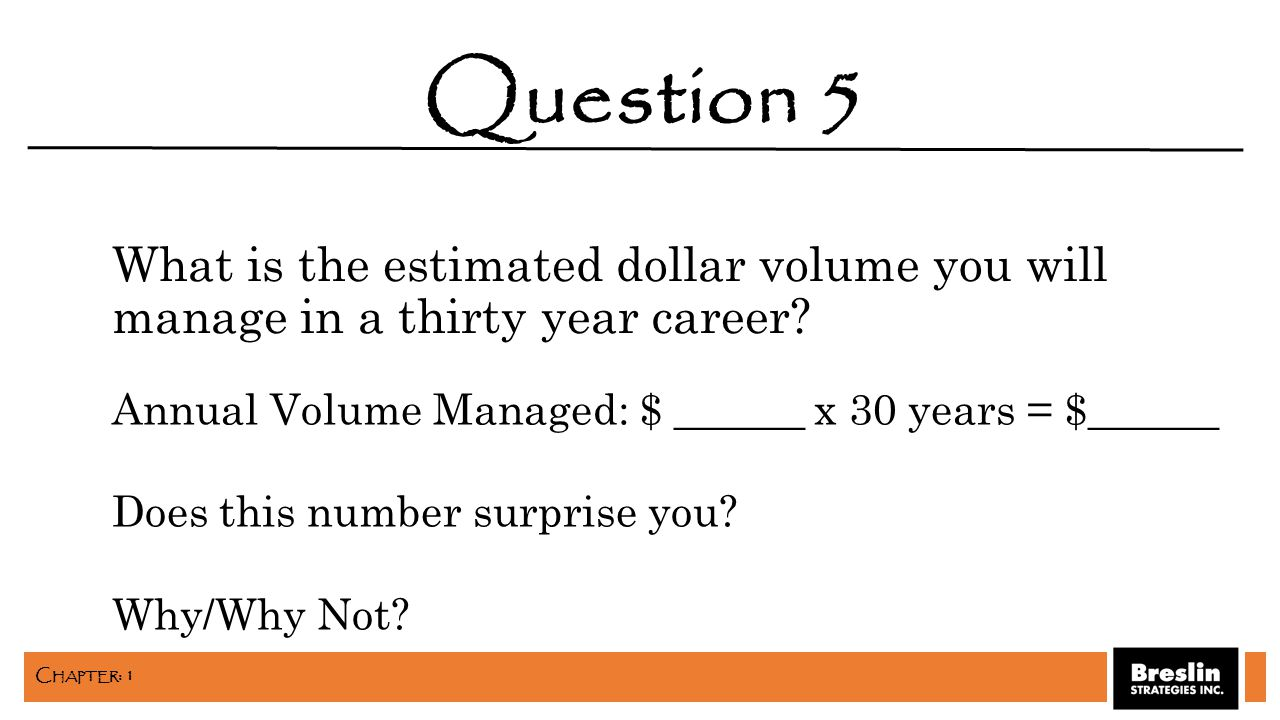 What is the estimated dollar volume you will manage in a thirty year career? Question 5 Annual Volume Managed: $ ______ x 30 years = $______ Does this