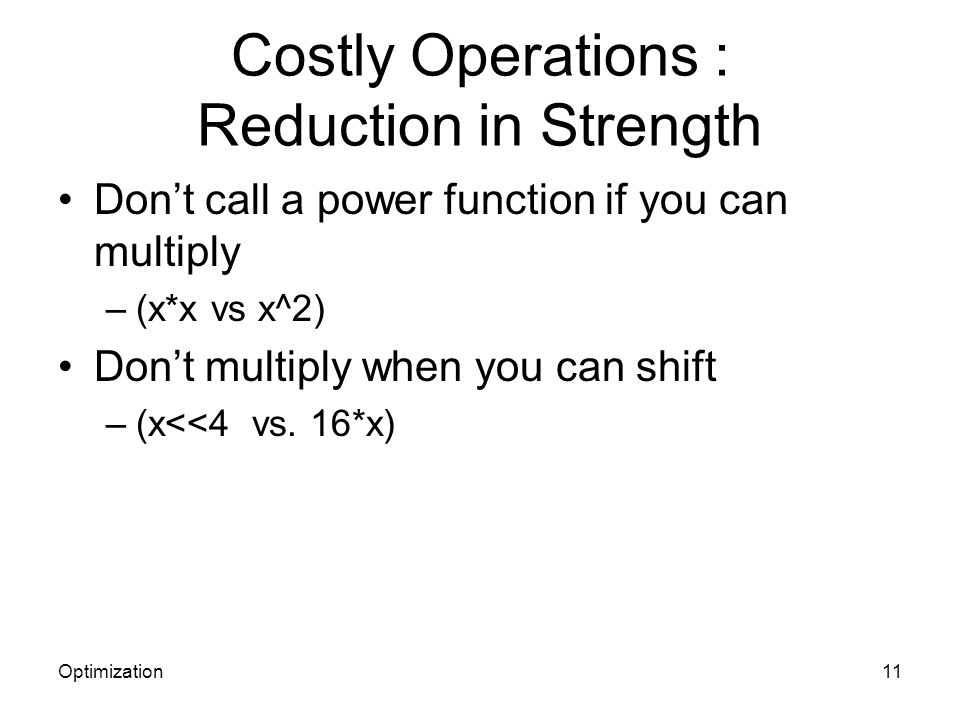 Costly Operations : Reduction in Strength Dont call a power function if you can multiply –(x*x vs x^2) Dont multiply when you can shift –(x<<4 vs. 16*