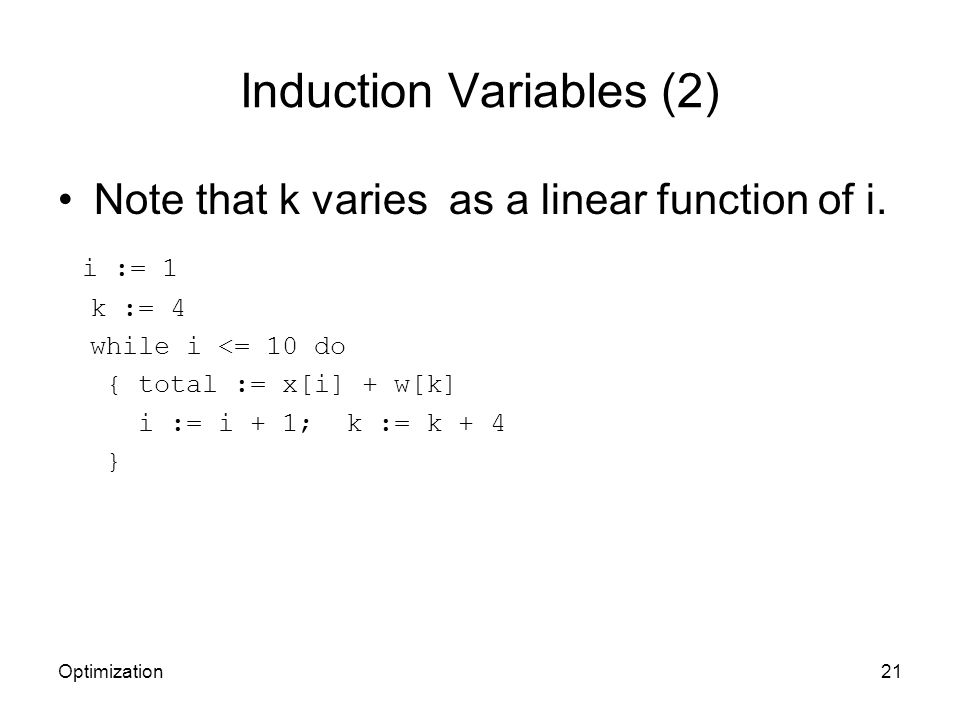 Induction Variables (2) Note that k varies as a linear function of i. i := 1 k := 4 while i <= 10 do { total := x[i] + w[k] i := i + 1; k := k + 4 } O