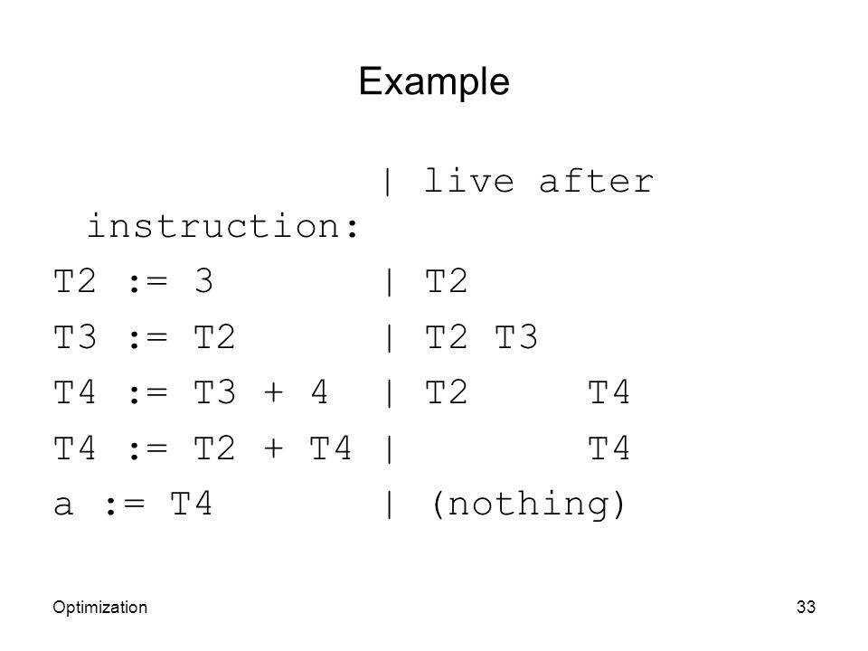 Example | live after instruction: T2 := 3 | T2 T3 := T2 | T2 T3 T4 := T3 + 4 | T2 T4 T4 := T2 + T4 | T4 a := T4 | (nothing) Optimization33