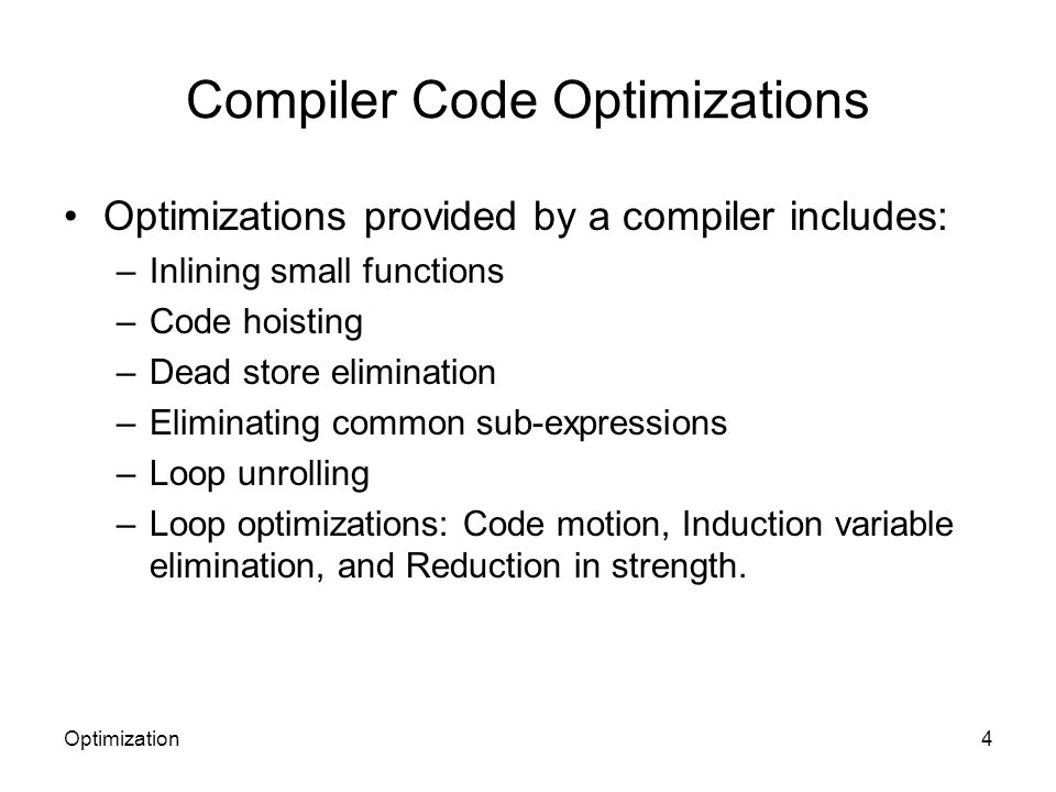 Compiler Code Optimizations Optimizations provided by a compiler includes: –Inlining small functions –Code hoisting –Dead store elimination –Eliminati