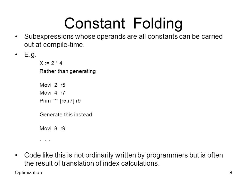 Constant Folding Subexpressions whose operands are all constants can be carried out at compile-time. E.g. X := 2 * 4 Rather than generating Movi 2 r5