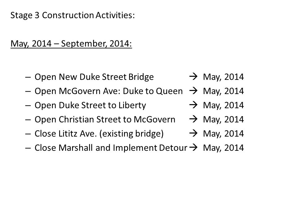 Stage 3 Construction Activities: May, 2014 – September, 2014: – Open New Duke Street Bridge May, 2014 – Open McGovern Ave: Duke to Queen May, 2014 – Open Duke Street to Liberty May, 2014 – Open Christian Street to McGovern May, 2014 – Close Lititz Ave.