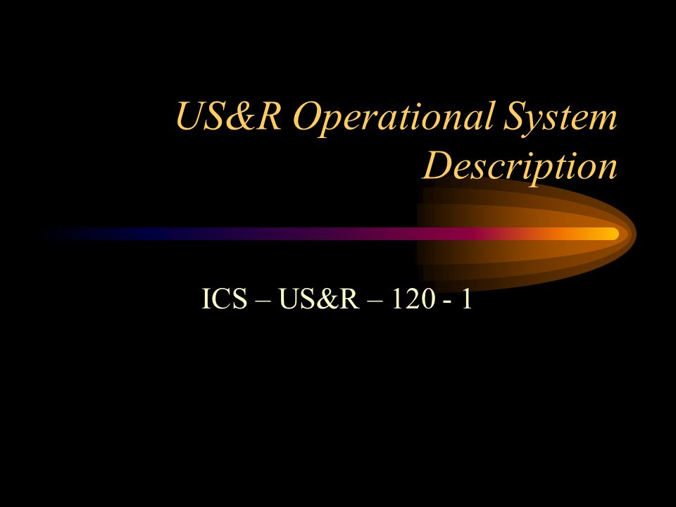 US&R Operational System Description ICS – US&R – 120 - 1
