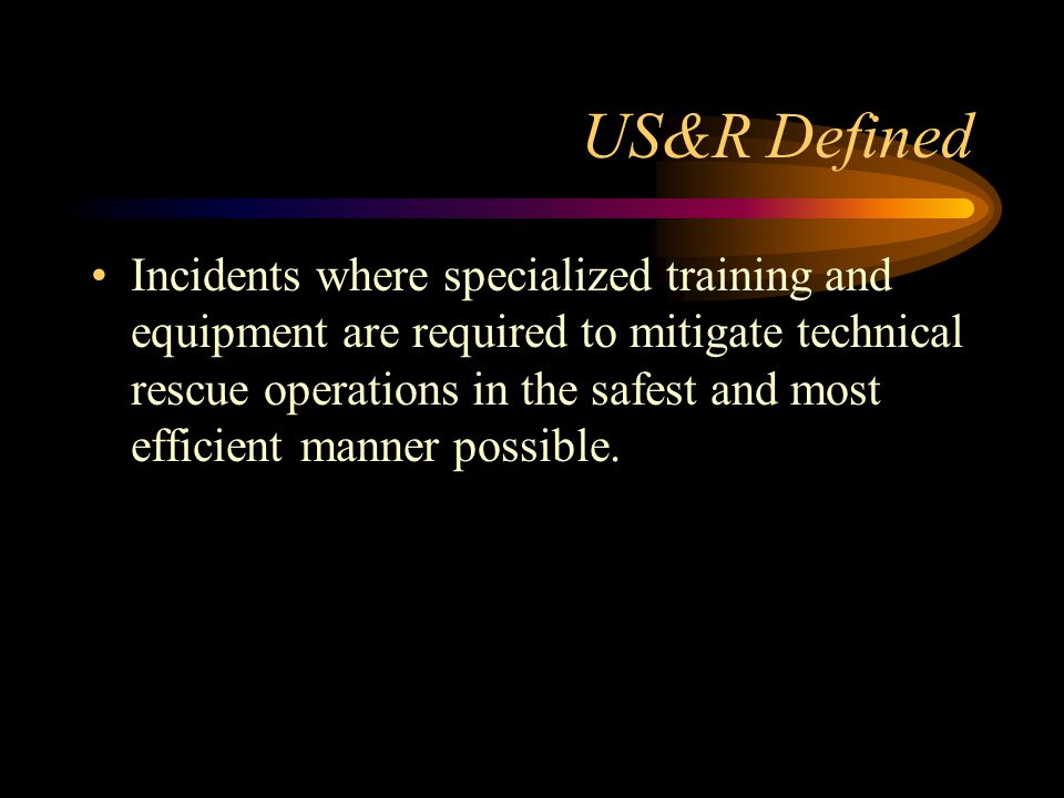 US&R Defined Incidents where specialized training and equipment are required to mitigate technical rescue operations in the safest and most efficient manner possible.