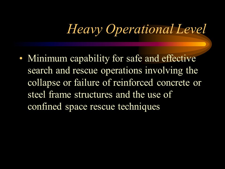 Heavy Operational Level Minimum capability for safe and effective search and rescue operations involving the collapse or failure of reinforced concrete or steel frame structures and the use of confined space rescue techniques