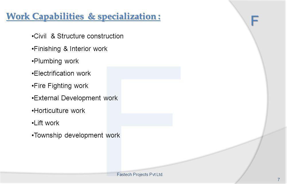F Work Capabilities & specialization : F Civil & Structure construction Finishing & Interior work Plumbing work Electrification work Fire Fighting work External Development work Horticulture work Lift work Township development work 7 Fastech Projects Pvt Ltd.