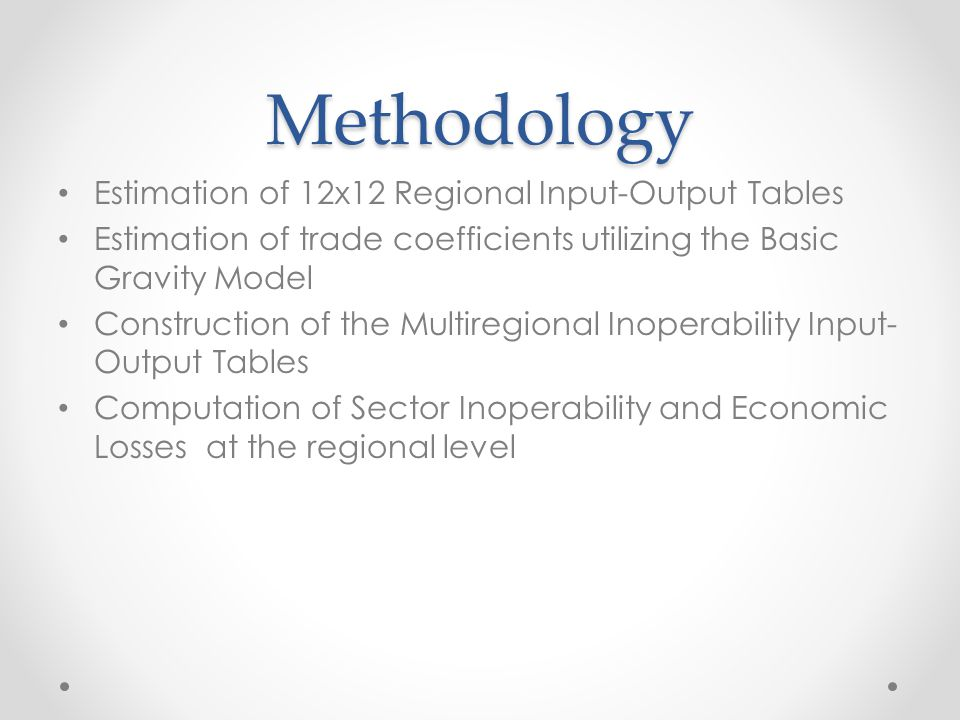 Methodology Estimation of 12x12 Regional Input-Output Tables Estimation of trade coefficients utilizing the Basic Gravity Model Construction of the Mu