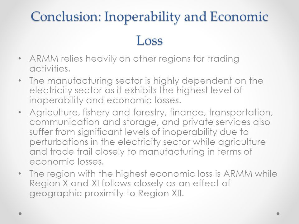 Conclusion: Inoperability and Economic Loss ARMM relies heavily on other regions for trading activities. The manufacturing sector is highly dependent
