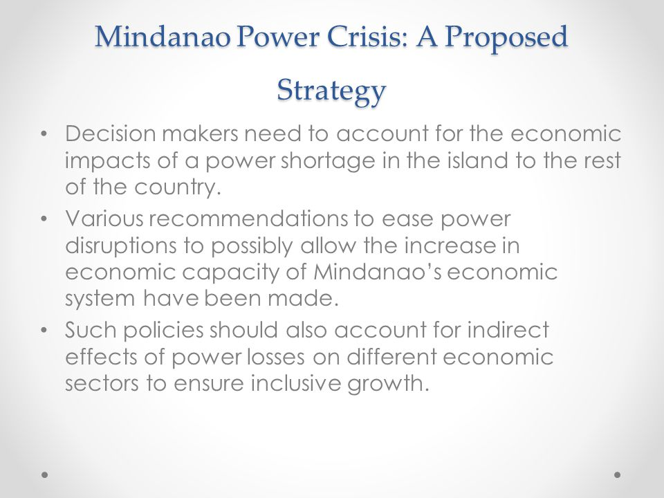 Mindanao Power Crisis: A Proposed Strategy Decision makers need to account for the economic impacts of a power shortage in the island to the rest of t