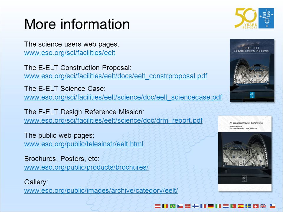 More information The science users web pages: www.eso.org/sci/facilities/eelt The E-ELT Construction Proposal: www.eso.org/sci/facilities/eelt/docs/eelt_constrproposal.pdf The E-ELT Science Case: www.eso.org/sci/facilities/eelt/science/doc/eelt_sciencecase.pdf The E-ELT Design Reference Mission: www.eso.org/sci/facilities/eelt/science/doc/drm_report.pdf The public web pages: www.eso.org/public/telesinstr/eelt.html Brochures, Posters, etc: www.eso.org/public/products/brochures/ Gallery: www.eso.org/public/images/archive/category/eelt/