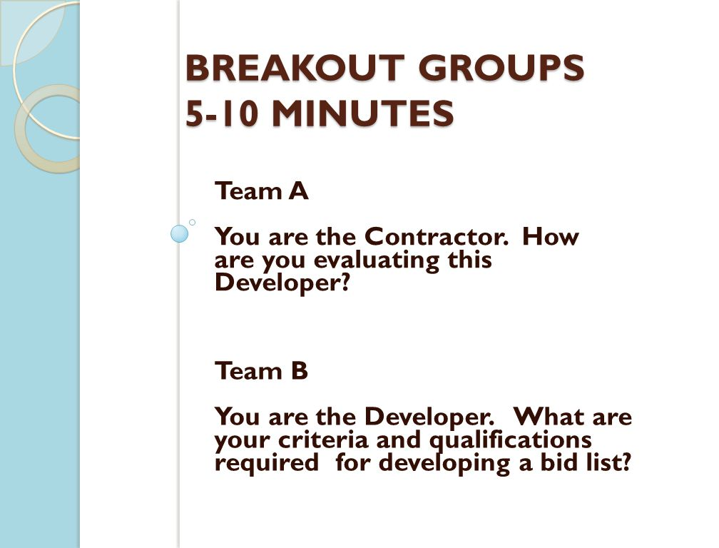 BREAKOUT GROUPS 5-10 MINUTES Team A You are the Contractor. How are you evaluating this Developer? Team B You are the Developer. What are your criteri