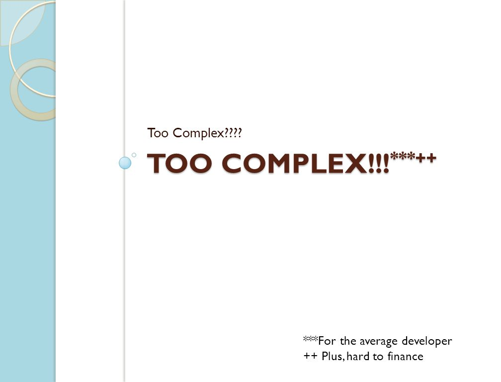 TOO COMPLEX!!! ***++ Too Complex???? ***For the average developer ++ Plus, hard to finance