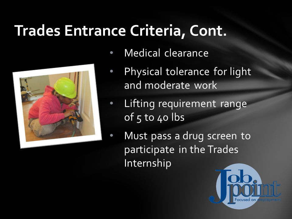 Medical clearance Physical tolerance for light and moderate work Lifting requirement range of 5 to 40 lbs Must pass a drug screen to participate in the Trades Internship Trades Entrance Criteria, Cont.