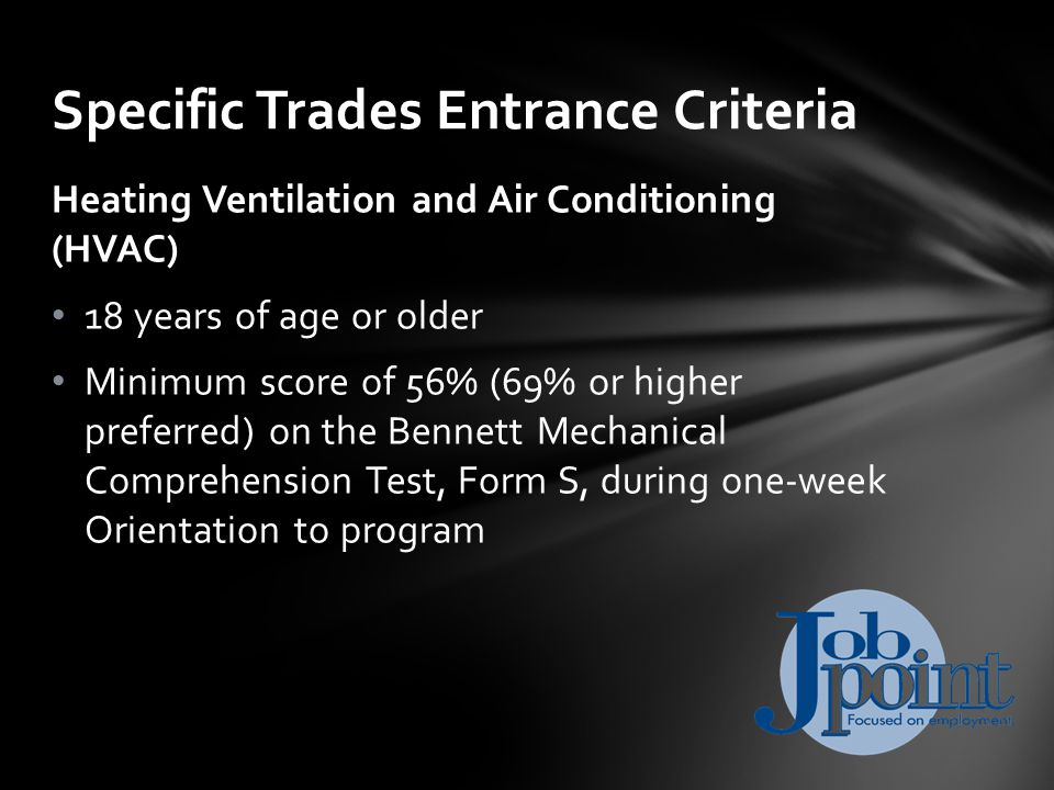 Heating Ventilation and Air Conditioning (HVAC) 18 years of age or older Minimum score of 56% (69% or higher preferred) on the Bennett Mechanical Comprehension Test, Form S, during one-week Orientation to program Specific Trades Entrance Criteria