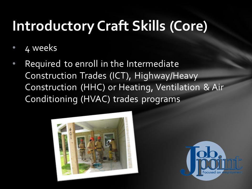 4 weeks Required to enroll in the Intermediate Construction Trades (ICT), Highway/Heavy Construction (HHC) or Heating, Ventilation & Air Conditioning (HVAC) trades programs Introductory Craft Skills (Core)