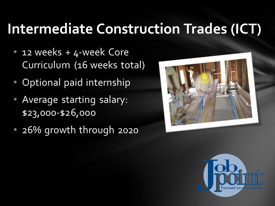 12 weeks + 4-week Core Curriculum (16 weeks total) Optional paid internship Average starting salary: $23,000-$26,000 26% growth through 2020 Intermediate Construction Trades (ICT)