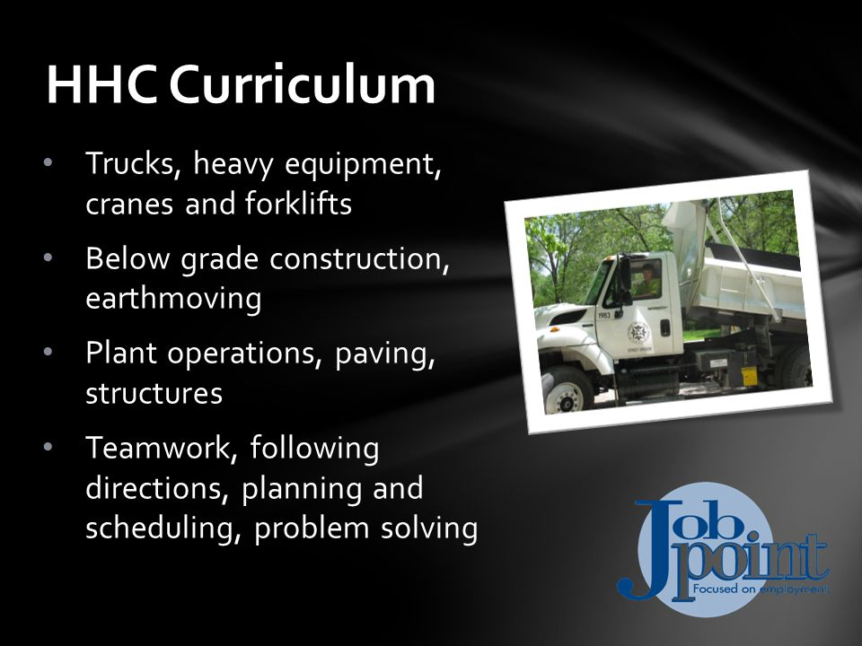 Trucks, heavy equipment, cranes and forklifts Below grade construction, earthmoving Plant operations, paving, structures Teamwork, following directions, planning and scheduling, problem solving HHC Curriculum