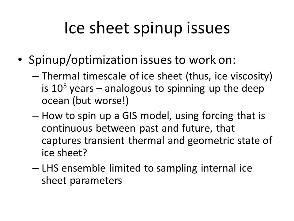 Ice sheet spinup issues Spinup/optimization issues to work on: – Thermal timescale of ice sheet (thus, ice viscosity) is 10 5 years – analogous to spi