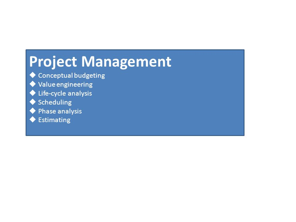 Project Management Conceptual budgeting Value engineering Life-cycle analysis Scheduling Phase analysis Estimating