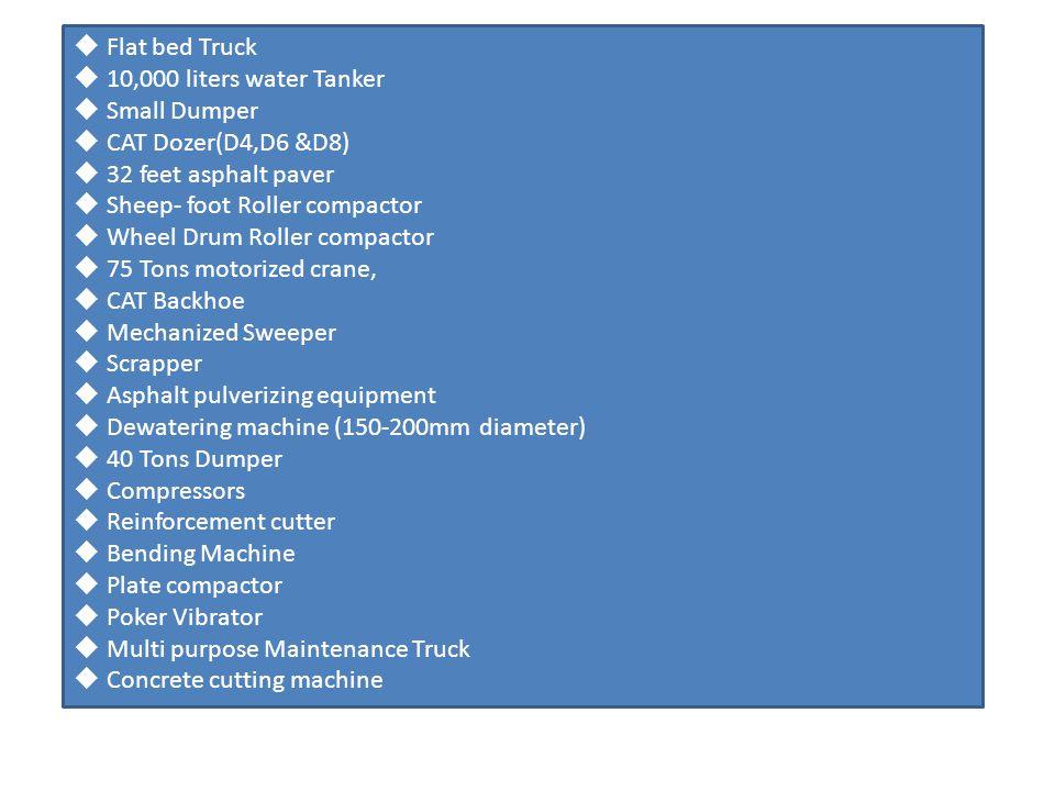 Flat bed Truck 10,000 liters water Tanker Small Dumper CAT Dozer(D4,D6 &D8) 32 feet asphalt paver Sheep- foot Roller compactor Wheel Drum Roller compactor 75 Tons motorized crane, CAT Backhoe Mechanized Sweeper Scrapper Asphalt pulverizing equipment Dewatering machine (150-200mm diameter) 40 Tons Dumper Compressors Reinforcement cutter Bending Machine Plate compactor Poker Vibrator Multi purpose Maintenance Truck Concrete cutting machine