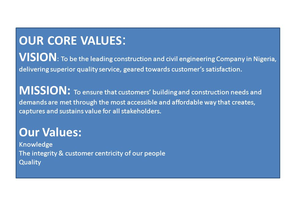 OUR CORE VALUES : VISION : To be the leading construction and civil engineering Company in Nigeria, delivering superior quality service, geared toward