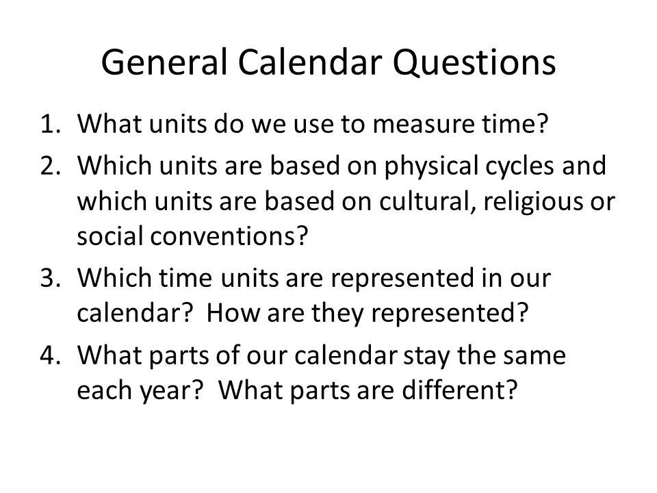 General Calendar Questions 1.What units do we use to measure time? 2.Which units are based on physical cycles and which units are based on cultural, r