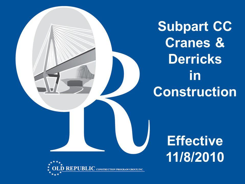 Subpart CC Cranes & Derricks in Construction Important Dates Release Date: July 28, 2010 Publish Date: August 9, 2010 Effective Date: November 8, 2010 Rigger Certification Date: November 8, 2010 Operator Certification Date: August 9, 2014