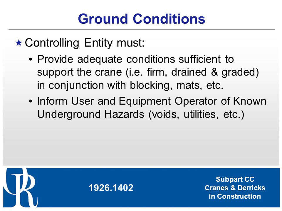 Subpart CC Cranes & Derricks in Construction Ground Conditions Controlling Entity must: Provide adequate conditions sufficient to support the crane (i