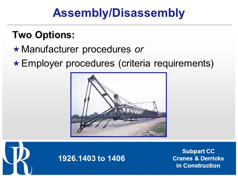 Subpart CC Cranes & Derricks in Construction Assembly/Disassembly Two Options: Manufacturer procedures or Employer procedures (criteria requirements)