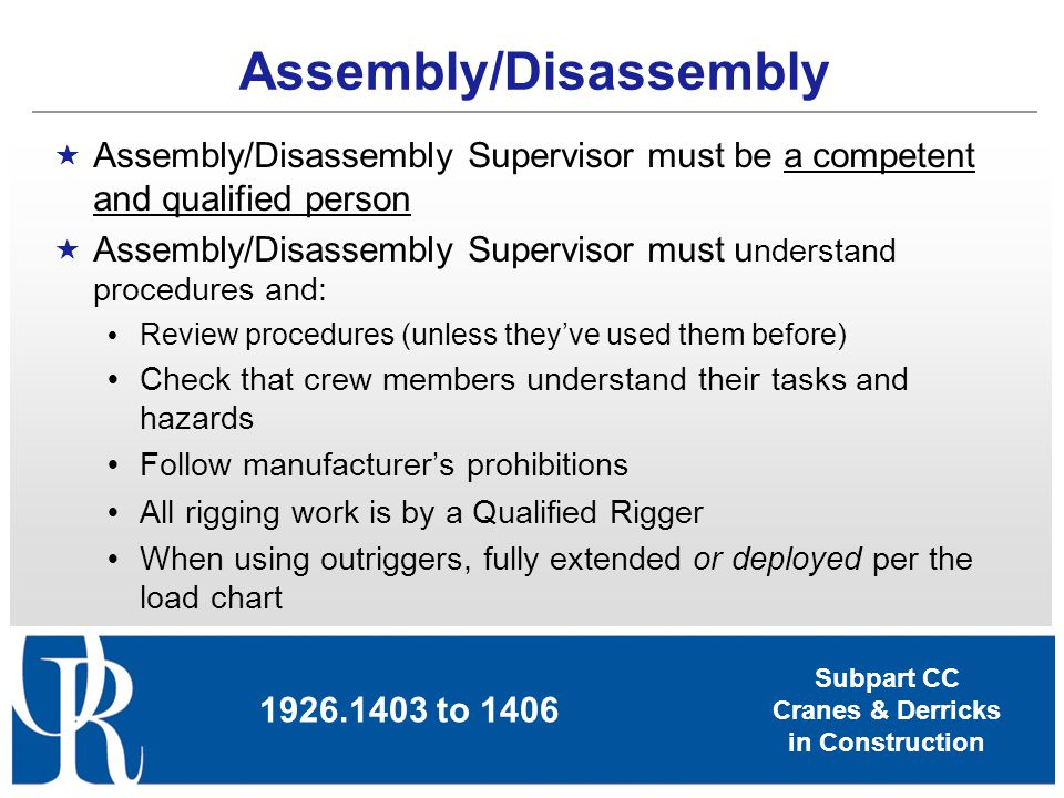Subpart CC Cranes & Derricks in Construction Assembly/Disassembly Supervisor must be a competent and qualified person Assembly/Disassembly Supervisor