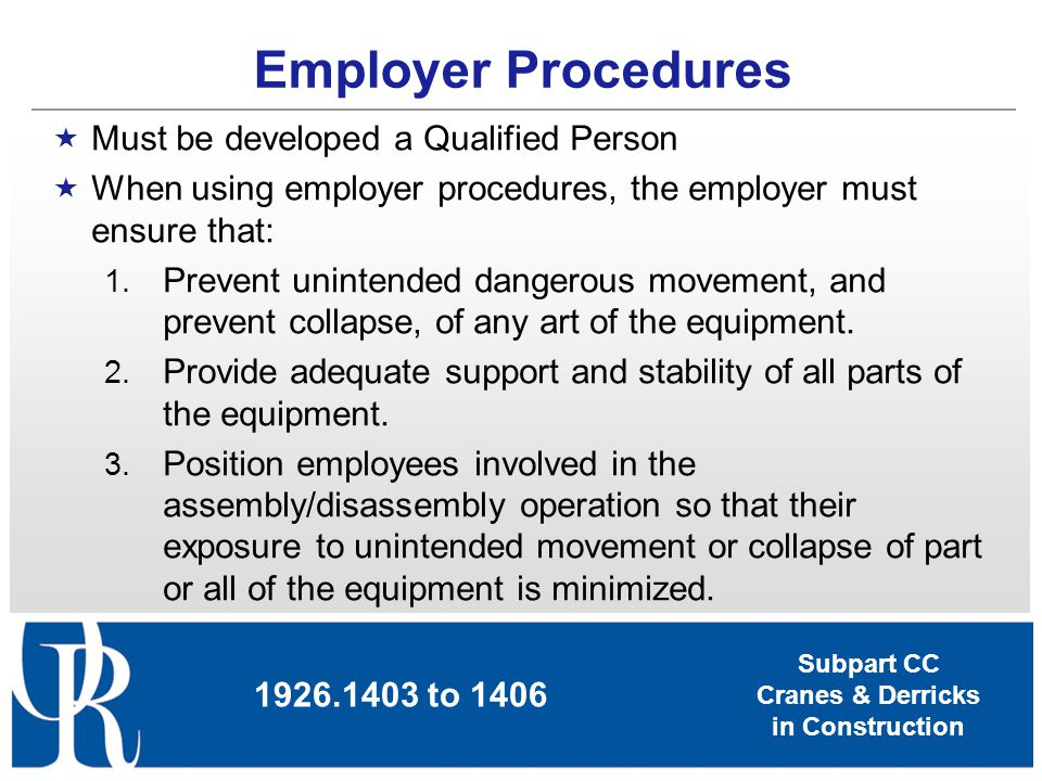 Subpart CC Cranes & Derricks in Construction Must be developed a Qualified Person When using employer procedures, the employer must ensure that: 1. Pr