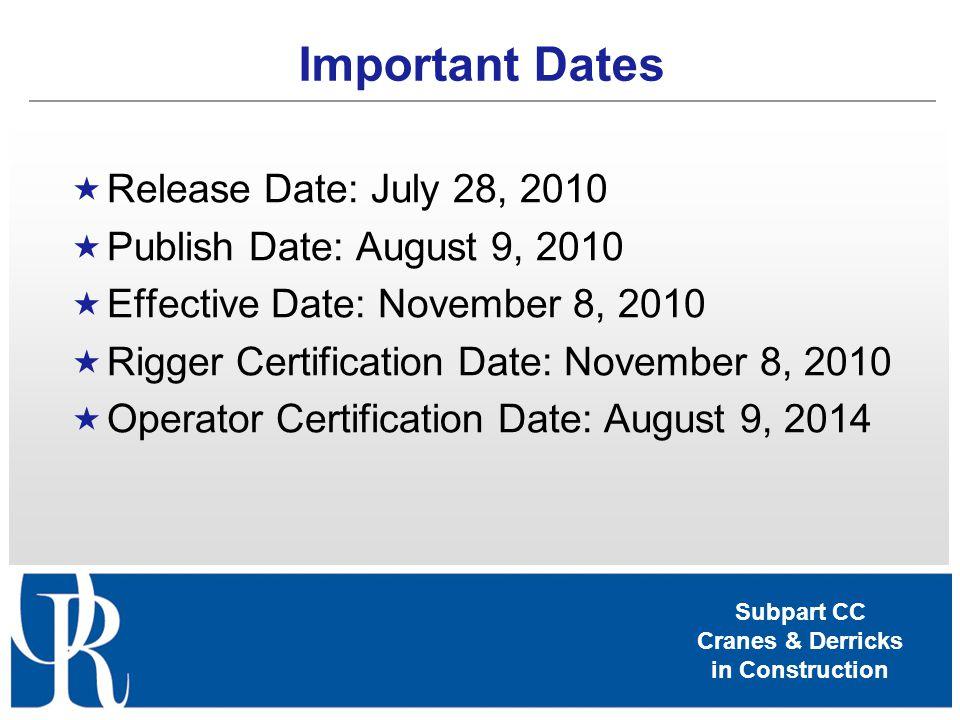 Subpart CC Cranes & Derricks in Construction Important Dates Release Date: July 28, 2010 Publish Date: August 9, 2010 Effective Date: November 8, 2010