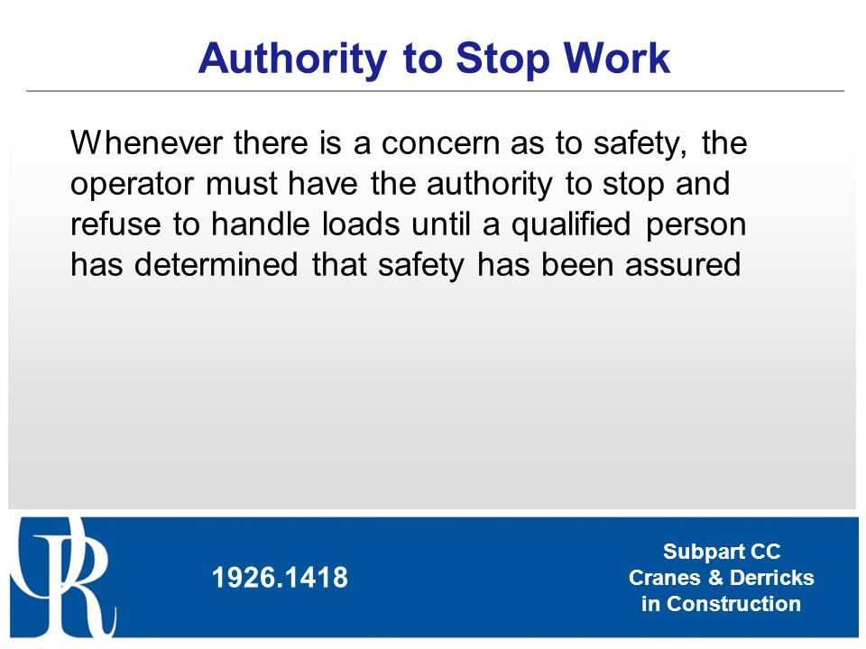 Subpart CC Cranes & Derricks in Construction Authority to Stop Work Whenever there is a concern as to safety, the operator must have the authority to
