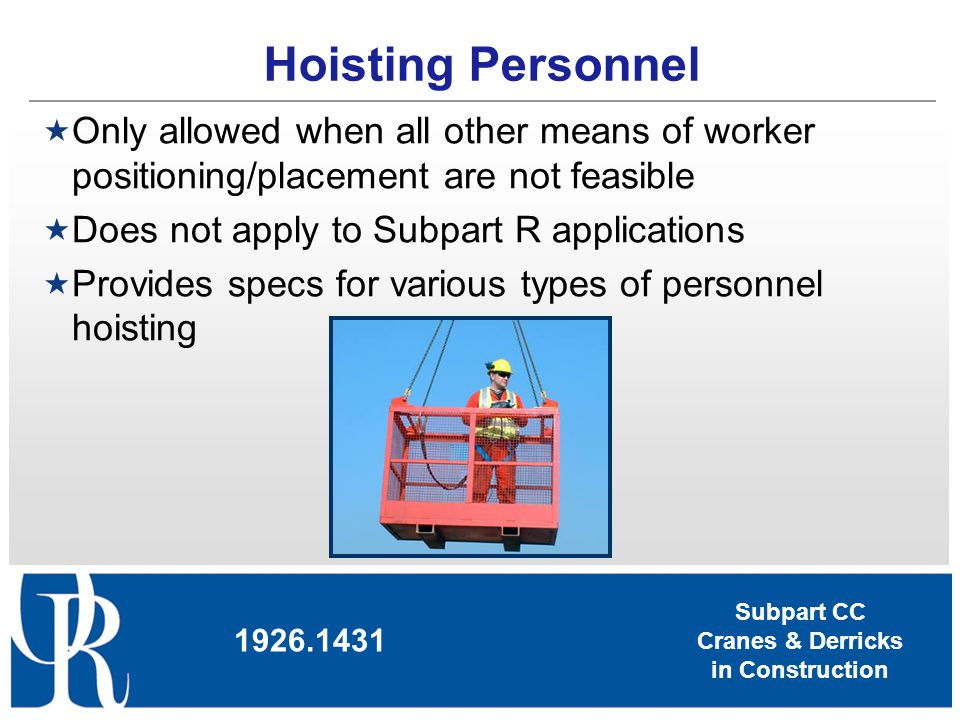 Subpart CC Cranes & Derricks in Construction Hoisting Personnel Only allowed when all other means of worker positioning/placement are not feasible Doe
