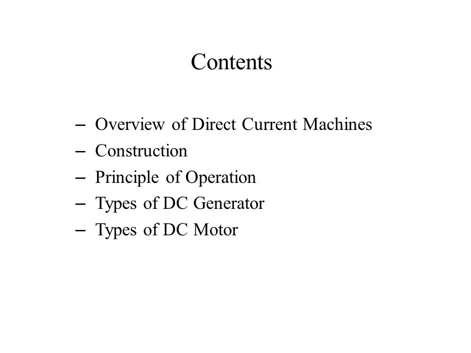 Contents – Overview of Direct Current Machines – Construction – Principle of Operation – Types of DC Generator – Types of DC Motor