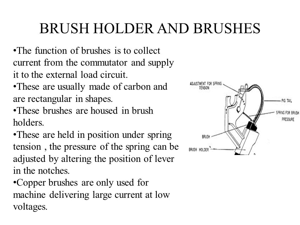 BRUSH HOLDER AND BRUSHES The function of brushes is to collect current from the commutator and supply it to the external load circuit. These are usual