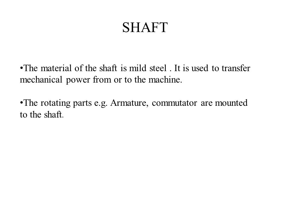 SHAFT The material of the shaft is mild steel. It is used to transfer mechanical power from or to the machine. The rotating parts e.g. Armature, commu