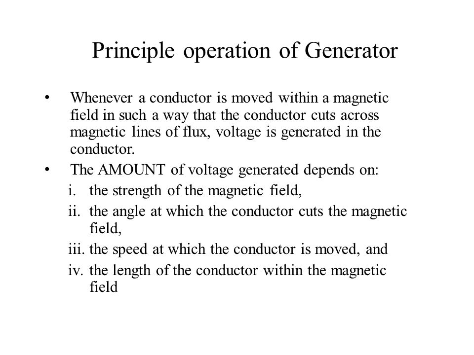 Principle operation of Generator Whenever a conductor is moved within a magnetic field in such a way that the conductor cuts across magnetic lines of