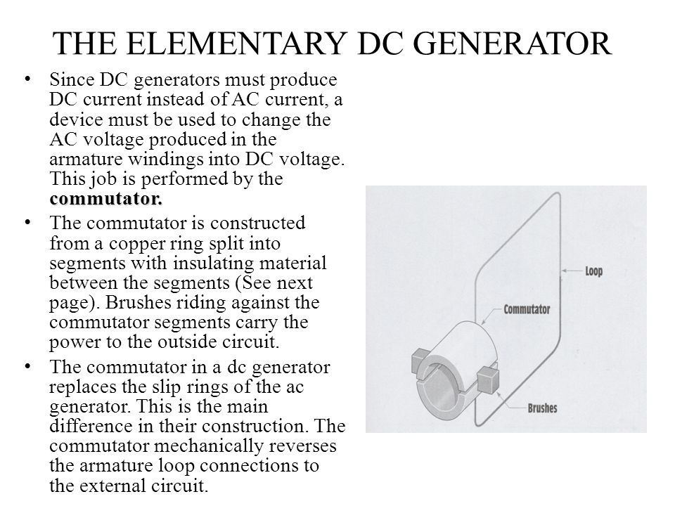 THE ELEMENTARY DC GENERATOR commutator. Since DC generators must produce DC current instead of AC current, a device must be used to change the AC volt